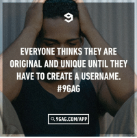 "9gag, Dank, and 🤖: EVERYONE THINKS THEY ARE  ORIGINAL AND UNIQUE UNTIL THEY  HAVE TO CREATE A USERNAME.  #9GAG  Q 9GAG.COM/APP When ""ohmygodsomeoneactually"" liked your post."