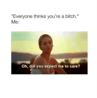 "💋💋💋💋: ""Everyone thinks you're a bitch.""  Me:  Oh, did you expect me to care? 💋💋💋💋"