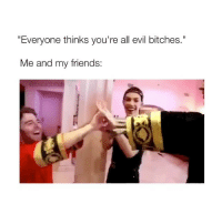 "Friends, Girl Memes, and Evil: ""Everyone thinks you're all evil bitches.""  Me and my friends: TAG THOSE BITCHES! 😜"