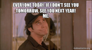 happens every year: EVERYONE TODAY: IFI DON'T SEE YOU  TOMORROW, SEE YOU NEXT YEAR!  ME:  makeameme.org happens every year