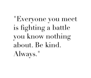 you know nothing: Everyone vou meet  is fighting a battle  you know nothing  about. Be kind  Always""