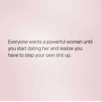 Dating, Shit, and Girl Memes: Everyone wants a powerful woman until  you start dating her and realize you  have to step your own shit up TRUTH ( @soulbabetribe )