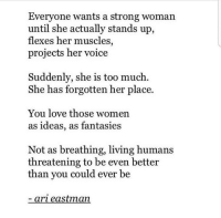 Love, Too Much, and Voice: Everyone wants a strong woman  until she actually stands up,  flexes her muscles,  projects her voice  Suddenly, she is too much.  She has forgotten her place.  You love those women  as ideas, as fantasies  Not as breathing, living humans  threatening to be even better  than you could ever be  ari eastman