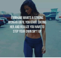 Memes, Tup, and A Strong Woman: EVERYONE WANTS A STRONG  WOMAN UNTIL YOU START DATING  HER AND REALIZE YOU HAVETO  STEP YOUR OWN SH TUP Strong women were you at?  LIKE my page --> Spectacular