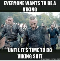 EVERYONE WANTS TO BE A  VIKING  UNTIL IT'S TIME TO DO  VIKING SHIT  memegenerator net Sounds like more than half of the viking pages on Facebook. Apart from you guys I would happily be in a shield wall with all of you guys. - Huginn