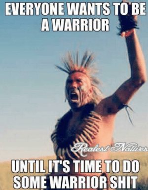 Native American, Shit, and Time: EVERYONE WANTS TO BE  A WARRIOR  TO DO  UNTILITS TIME  SOME WARRIOR SHIT