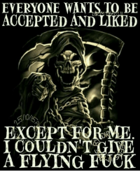 flying fuck: EVERYONE WANTS TO BE  ACCEPTED AND LIKED  EXCEPT ME  COULDNT GI  FLYING FUCK