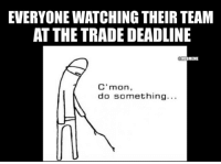 Mlb, Team, and Now: EVERYONE WATCHING THEIR TEAM  AT THE TRADE DEADLINE  MLBMEME  C'mon,  do something... Everyone right now . . . MLBTradeDeadline