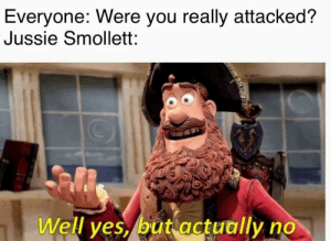 Dude, Reddit, and Yes: Everyone: Were you really attacked?  Jussie Smollett:  Well yes, but actually no Source: dude trust me