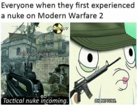 So true,Double tap for Mw2: Everyone when they first experienced  a nuke on Modern Warfare 2  IG Polar SaurusRex  Tactical nuke incoming.  OH NEPTUNE So true,Double tap for Mw2