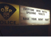 Police, Quite, and Foot: EVERYONE WHO HATES  SPEEDING TICKETS  O.P.P  RAISE YOUR RIGHT FOOT  鯊 This Ontario Provincial Police sign is quite clever.