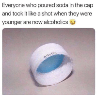 Funny, Soda, and True: Everyone who poured soda in the cap  and took it like a shot when they were  younger are now alcoholics