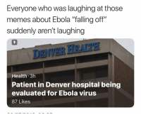 "falling off: Everyone who was laughing at those  memes about Ebola ""falling off""  suddenly aren't laughing  7  DENVER HEALTH  Health 3h  Patient in Denver hospital being  evaluated for Ebola virus  87 Likes"