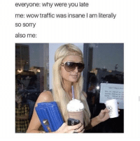 Funny, Memes, and Sorry: everyone: why were you late  me: wow traffic was insane l am literally  so sorry  also me: Tag someone who's always late 🙄 @teengirlclub for more funny memes parishilton relatable relatablememe starbucks