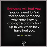 """Apology: Everyone will hurt you  You just need to find  that special someone  Who know how to  apologize and make it  up to you When they  have hurt you  Type """"Yes"""" if you agree.  Ra  REL"""