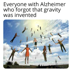 Gravity: Everyone with Alzheimer  who forgot that gravity  was invented Gravity