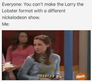 Nickelodeon, SpongeBob, and Nick: Everyone: You can't make the Larry the  Lobster format with a different  nickelodeon show.  Me:  Observe  NICK Observe.