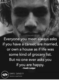 Simple Capacity: Everyone you meet always asks  if you have a career, are married  or own a house as if life was  some kind of grocery list.  But no one ever asks you  if you are happy.  Heath Ledger  SIMPLE CAPACITY  become a superhuman Simple Capacity