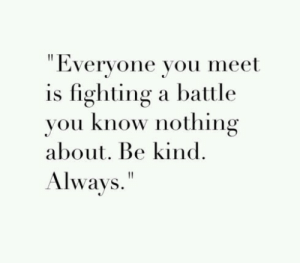 """Know Nothing: """" Everyone you meet  is fighting a battle  vou know nothing  about. Be kind.  Always."""""""