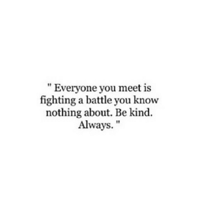 "you know nothing: "" Everyone you meet is  fighting a battle you know  nothing about. Be kind.  Always."""