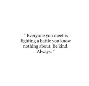 "you know nothing: "" Everyone you meet is  fighting a battle you know  nothing about. Be kind.  Always."