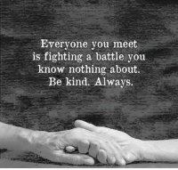 Fighting, Remember, and You: Everyone you meet  is fighting a battle you  know nothing about.  Be kind. Always <p>Remember</p>