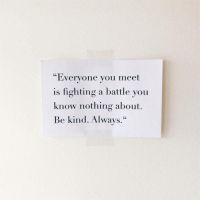 "you know nothing: ""Everyone you meet  is fighting a battle you  know nothing about.  Be kind. Always."