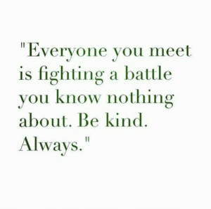 "you know nothing: ""Everyone you meet  is fighting a battle  you know nothing  about. Be kind  Always."