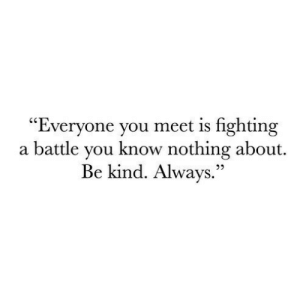 "you know nothing: ""Everyone you meet is fighting  a battle you know nothing about.  Be kind. Always.""  22"