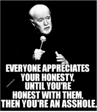 Memes, Http, and Watch: EVERYONEAPPRECIATES  YOUR HONESTY  UNTIL YOU RE  HONEST WITH THEM,  THEN YOU'RE AN ASSHOLE. Watch this ---->> http://bit.ly/1016gbmmm