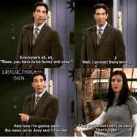 """✨😂😂 - { rossgeller monicageller funny friendstvshow}: Everyone's all, uh,  """"Ross, you have to be funny and sexy.""""  """"Ross, you have to be funny and sexy"""" Well, I proved them wrong  JURASSICPARK  6x04  -Thatyoutre not funny or sexy?  And now I'm gonna pass  the news on to Joey and Chandler.  That's right. ✨😂😂 - { rossgeller monicageller funny friendstvshow}"""