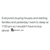 Funny, Memes, and Sleep: Everyone's buying houses and starting  families and yesterday I went to sleep at  7:00 pm so l wouldn't have to buy  dinner Aesarcasm, only SarcasmOnly