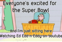 Ed, Edd N Eddy, Memes, and 🤖: Everyone's excited for  the Super Bowl  And I'm just sitting here  Watching Ed Edd n Eddy on youtube Pretty much -Johnny