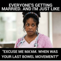 """Memes, 🤖, and Bowel Movement: EVERYONE'S GETTING  MARRIED. AND I'M JUST LIKE  """"EXCUSE ME MATAM. WHEN WAS  YOUR LAST BOWEL MOVEMENT?"""" 👰🏾👰🏽👰🏼👰💩💩💩💩 snarkynurses"""