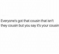 Funny, Lol, and Got: Everyone's got that cousin that isn't  they cousin but you say it's your cousin Tag this czn lol