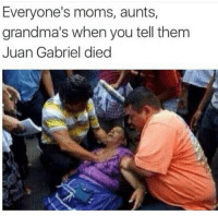 Everyone's moms, aunts,  grandma's when you tell them  Juan Gabriel died Ni lo pueden creer