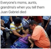No one is safe: Everyone's moms, aunts,  grandma's when you tell them  Juan Gabriel died No one is safe