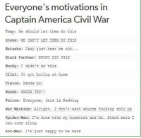 America, Captain America: Civil War, and Fucking: Everyone's motivations in  Captain America Civil War  Tony: We should let them de this  Steve: WE CAN'T LET THEM DO THIS  Natasha: 0kay just hear me out...  Black Panther: BUCKY DID IHIS  Bucky: I didn't do this  Clint: It got boring at home  Vision: and a no!  Wanda: WALTDA YES!  Falcon: Everyone, this ia Redting  War Machine: Alright, I don't want anyone fucking shit up  Spider-Man: I'm done with my homework and r. Stark said I  can come along  Ant-Man: I'm just happy to be here