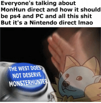 Dank, Doe, and Nintendo: Everyone's talking about  MonHun direct and how it should  be ps4 and PC and all this shit  But it's a Nintendo direct Imao  THE WEST DOES  NOT DESERVE  MONSTERHUNTE