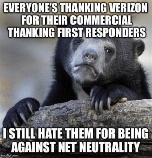 Verizon, Been, and Net: EVERYONE'S THANKING VERIZON  FOR THEIR COMMERCIAL  THANKING FIRSTRESPONDERS  ISTILL HATETHEM FOR BEING  AGAINST NET NEUTRALITY  imgflip.com I've been a paramedic for 10 years