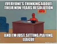 Pretty much, yeah http://www.uvladbro.net/view/4116    - W: EVERYONES THINKINGABOUT  THEIR NEW YEARS RESOLUTION  AND IMJUST SITTING PLAYING  LEAGUE  MEME FUL COM Pretty much, yeah http://www.uvladbro.net/view/4116    - W