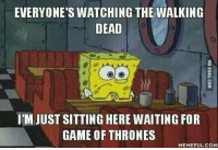 😊: EVERYONE'S WATCHING THE WALKING  DEAD  IMJUST SITTING HERE WAITING FOR  GAME OF THRONES  MEMEFUL COM 😊