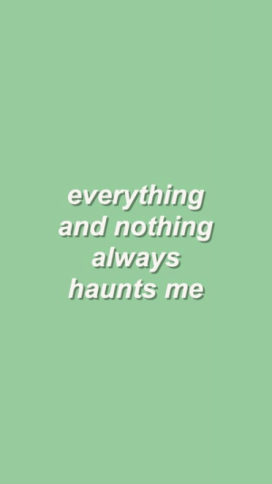 Haunts: everything  and nothing  always  haunts me