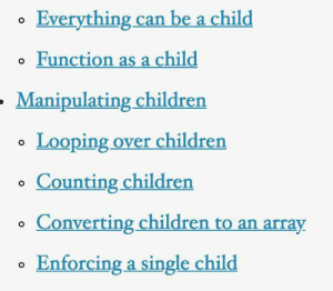 React documentation out of context: Everything can be a child  o Function as a child  Manipulating children  Looping over childrern  o Counting children  o Converting children to an array  Enforcing a single child React documentation out of context