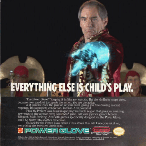 """syfycity:  Rassilon's Power Glove - It's So Bad: EVERYTHING ELSE IS CHILD'S PLAY.  The Power Glove"""" You plug it in like any joystick. But the similarity stops there.  Because now you don't just guide the action. You are the action.  3-D sensors track the position of your hand, giving you free-flowing, instant  response. It's a complete connection. Intense. And powerful.  Plus, the Power Glove has a unique programmable keypad that gives you amazing  new ways to play almost every Nintendo game. All your joystick games become  different. More exciting. Ard with games specifically designed for the Power Glove,  you'll be blown into another dimension.  So look for the Power Glove when it hits stores this Fall. Once you put it on,  everything else becomes child's play.  APOWERGLO VE NTERTANMENT  Nintendo  ENTERTAINnMENT  SYSTEM  O Matel, Inc. 1en AI Hihes Resered Nitndo and Nieterde Fitertainment ten are egistered trademarks of Ninlend, In, ueed  under lioense Manudactured under loee fem AbrameGentile Enteriainment, lie. Lightning bolts not included. syfycity:  Rassilon's Power Glove - It's So Bad"""