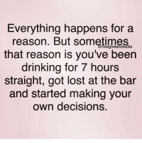 Drinking, Mood, and Lost: Everything happens for a  reason. But sometimes  that reason is you've been  drinking for 7 hours  straight, got lost at the bar  and started making your  own decisions.  hoegivesnofuckS Mood.