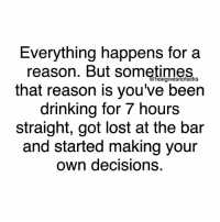 I'm actually really good at making bad decisions: Everything happens for a  reason. But sometimes  that reason is you've been  drinking for hours  straight, got lost at the bar  and started making your  own decisions. I'm actually really good at making bad decisions