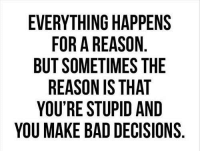 Bad Decisions: EVERYTHING HAPPENS  FOR A REASON  BUT SOMETIMES THE  REASON IS THAT  YOU'RE STUPID AND  YOU MAKE BAD DECISIONS