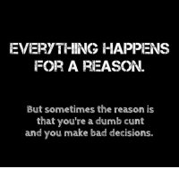Bad Decisions: EVERYTHING HAPPENS  FOR A REASON.  But sometimes the reason is  that you're a dumb cunt  and you make bad decisions