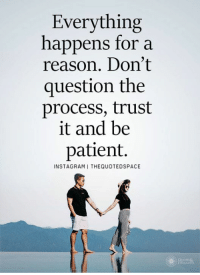 question: Everything  happens for a  reason. Don't  question the  process, trust  it and be  patient.  INSTAGRAMI THEQUOTEDSPACE
